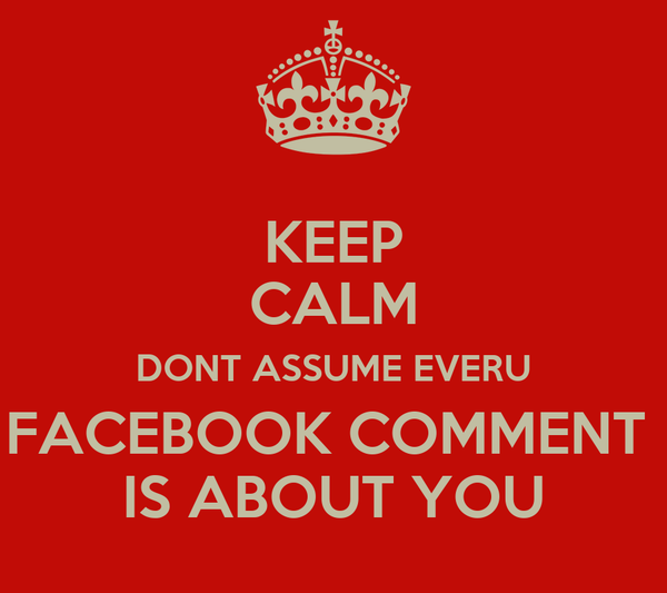 KEEP CALM DONT ASSUME EVERU FACEBOOK COMMENT  IS ABOUT YOU