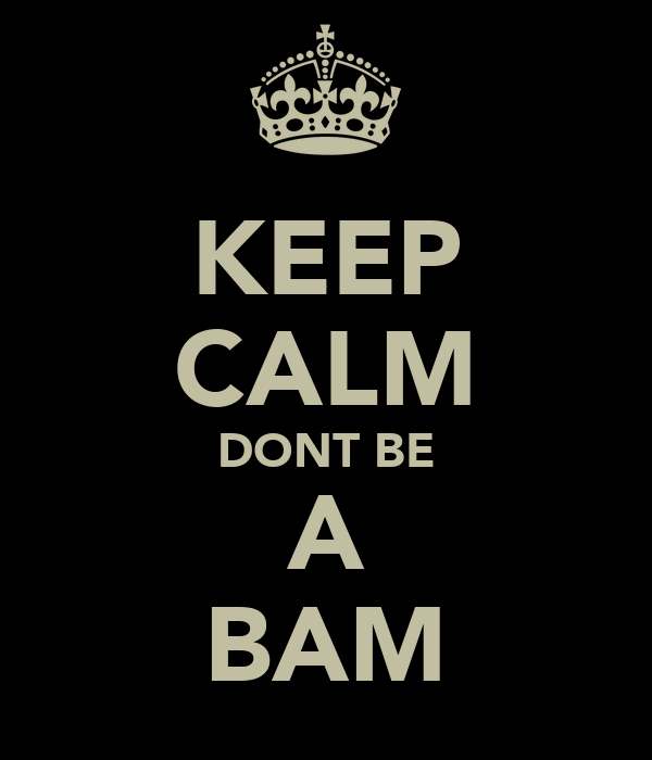 KEEP CALM DONT BE A BAM