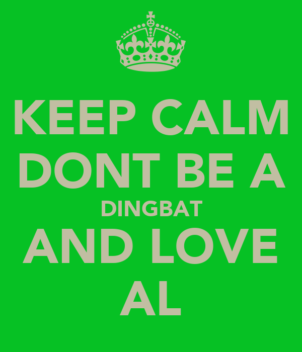 KEEP CALM DONT BE A DINGBAT AND LOVE AL