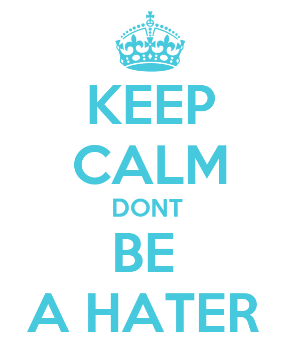 KEEP CALM DONT  BE  A HATER