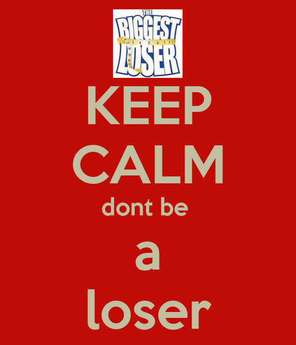 KEEP CALM dont be  a loser