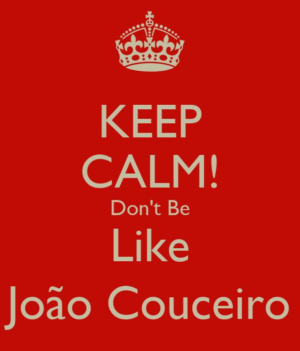 KEEP CALM! Don't Be Like João Couceiro
