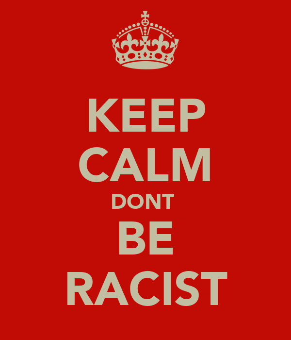 KEEP CALM DONT  BE RACIST