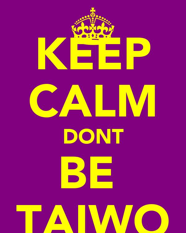 KEEP CALM DONT BE  TAIWO