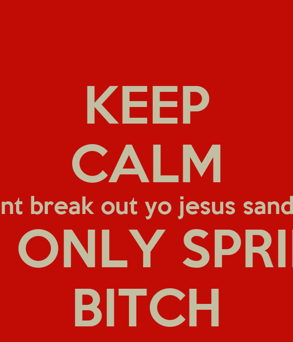 KEEP CALM Dont break out yo jesus sandals ITS ONLY SPRING BITCH