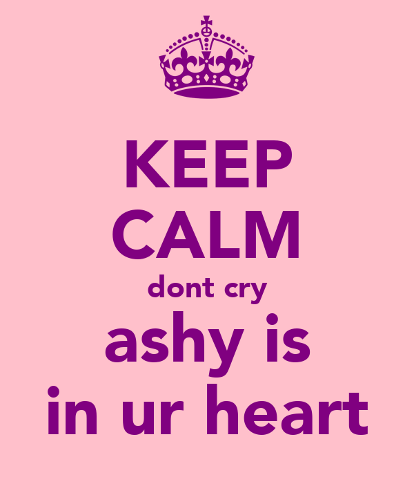 KEEP CALM dont cry ashy is in ur heart