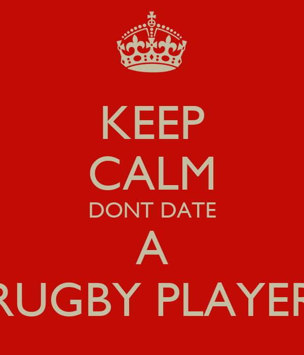 KEEP CALM DONT DATE A RUGBY PLAYER