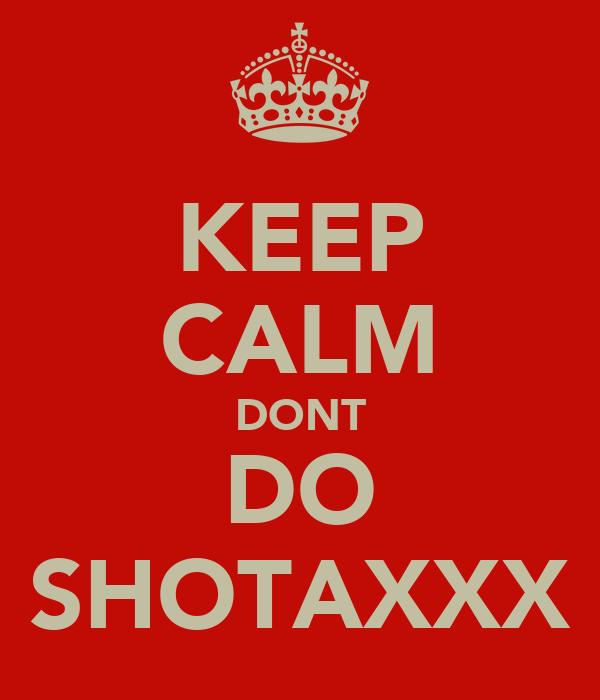 KEEP CALM DONT DO SHOTAXXX
