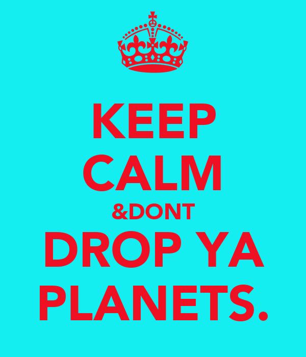 KEEP CALM &DONT DROP YA PLANETS.