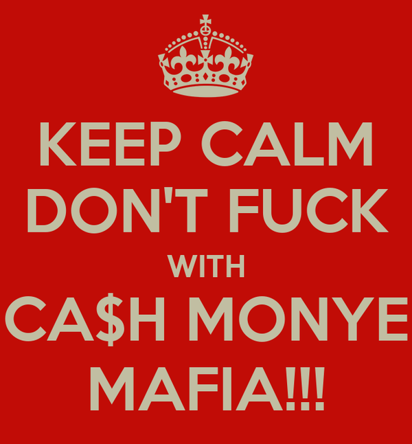 KEEP CALM DON'T FUCK WITH CA$H MONYE MAFIA!!!