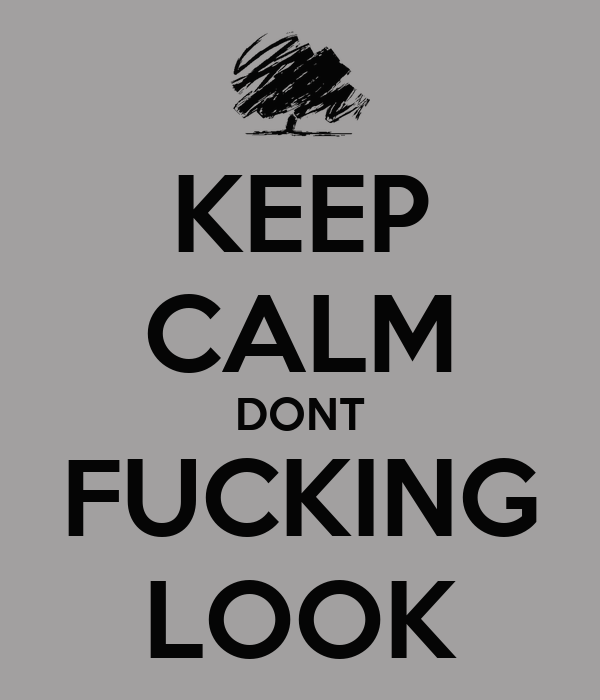 KEEP CALM DONT FUCKING LOOK