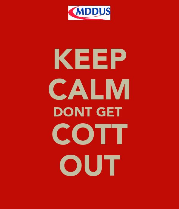 KEEP CALM DONT GET  COTT OUT