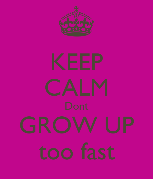 KEEP CALM Dont GROW UP too fast