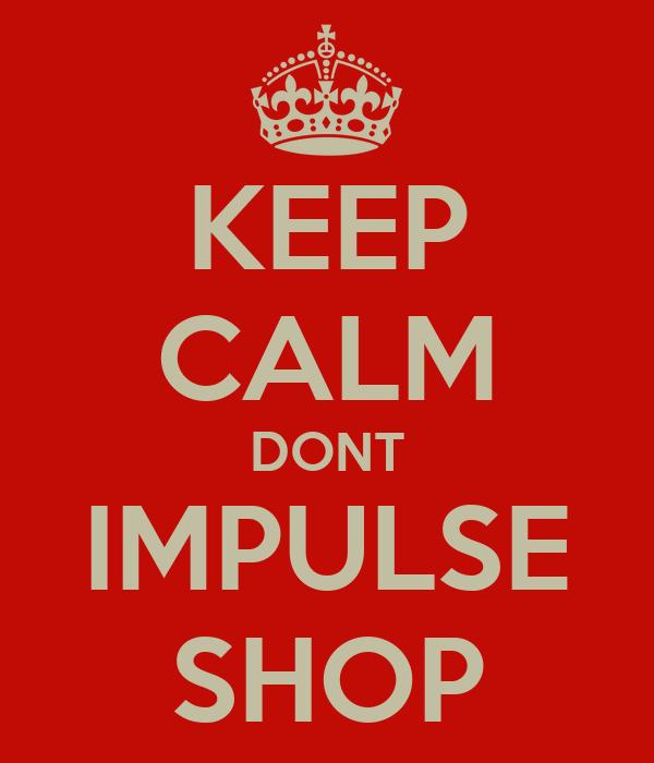 KEEP CALM DONT IMPULSE SHOP