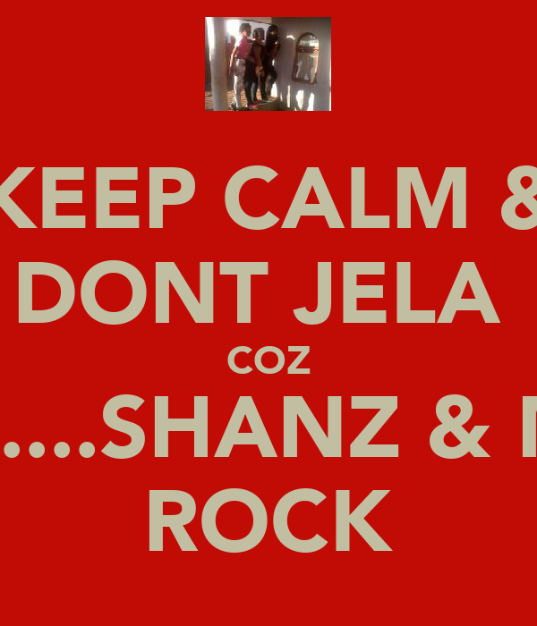 KEEP CALM & DONT JELA  COZ LANA....SHANZ & MAYA ROCK