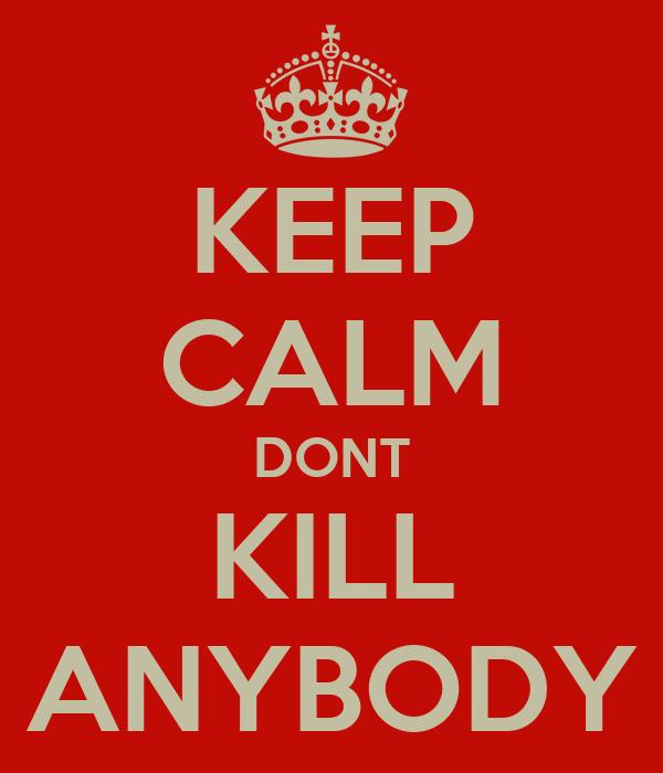 KEEP CALM DONT KILL ANYBODY