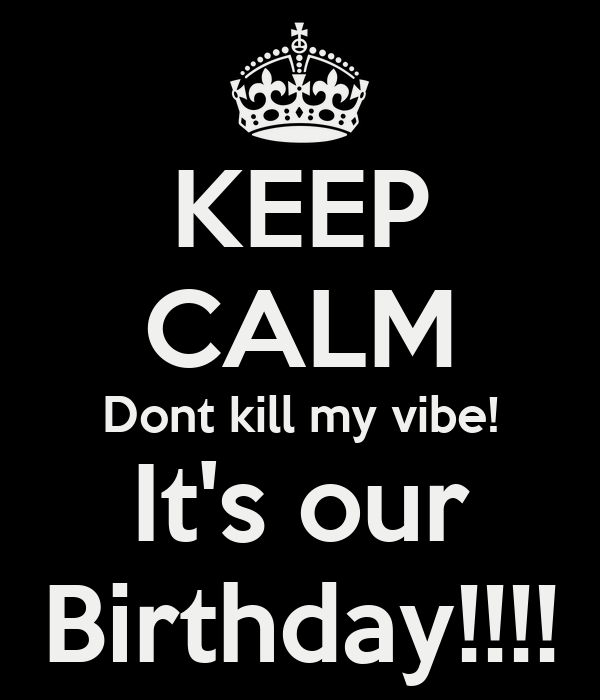 KEEP CALM Dont kill my vibe! It's our Birthday!!!!