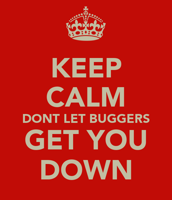 KEEP CALM DONT LET BUGGERS GET YOU DOWN