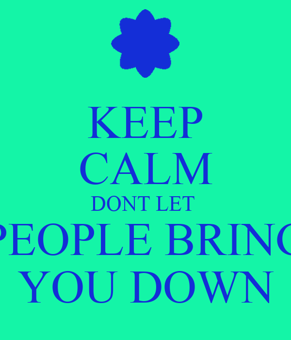 KEEP CALM DONT LET  PEOPLE BRING YOU DOWN