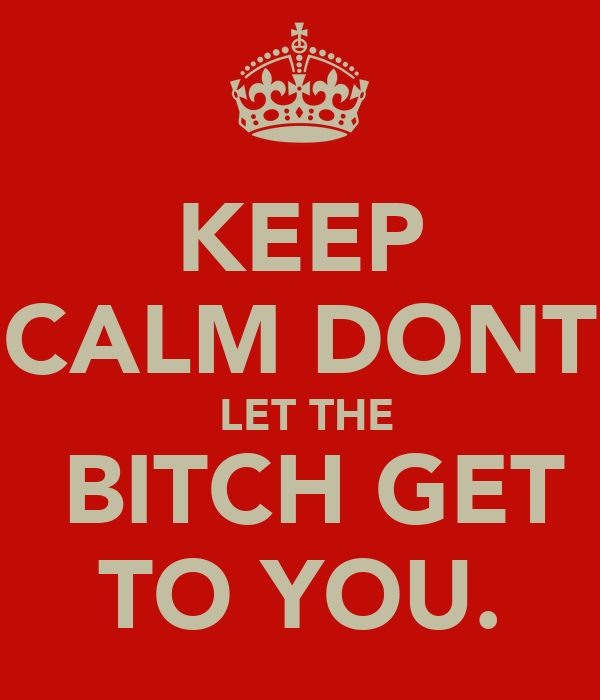 KEEP CALM DONT  LET THE  BITCH GET TO YOU.