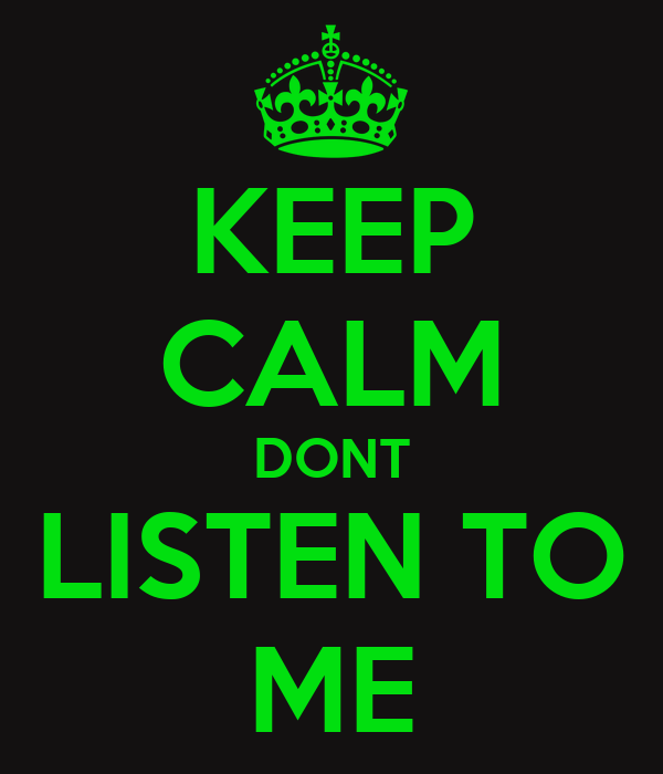 KEEP CALM DONT LISTEN TO ME