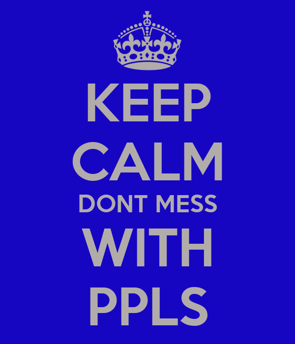 KEEP CALM DONT MESS WITH PPLS