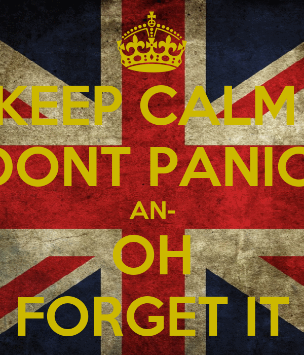 KEEP CALM  DONT PANIC  AN- OH FORGET IT