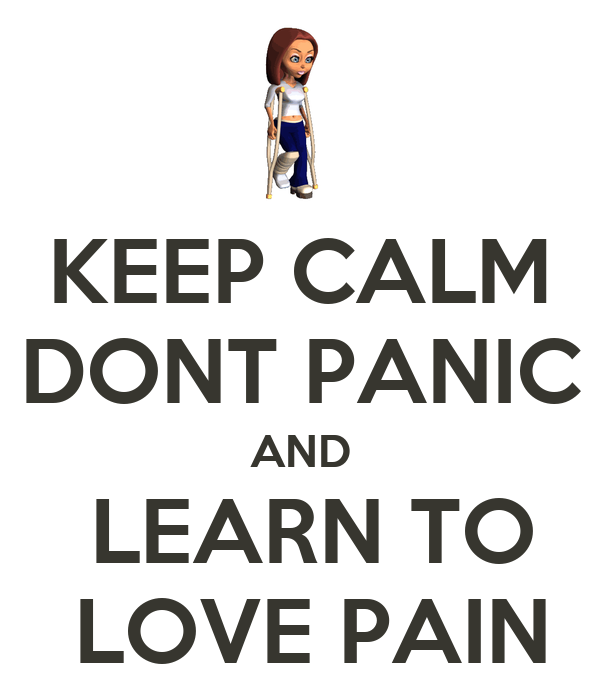 KEEP CALM DONT PANIC AND  LEARN TO  LOVE PAIN