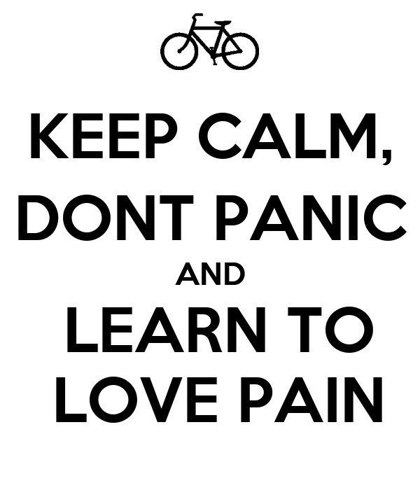 KEEP CALM, DONT PANIC AND  LEARN TO  LOVE PAIN