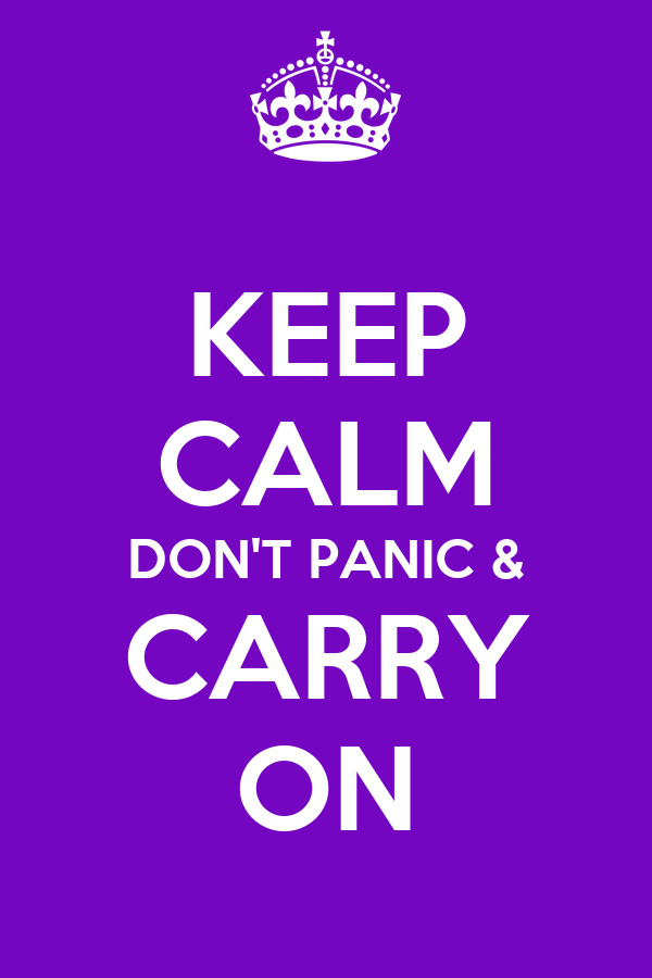 KEEP CALM DON'T PANIC & CARRY ON