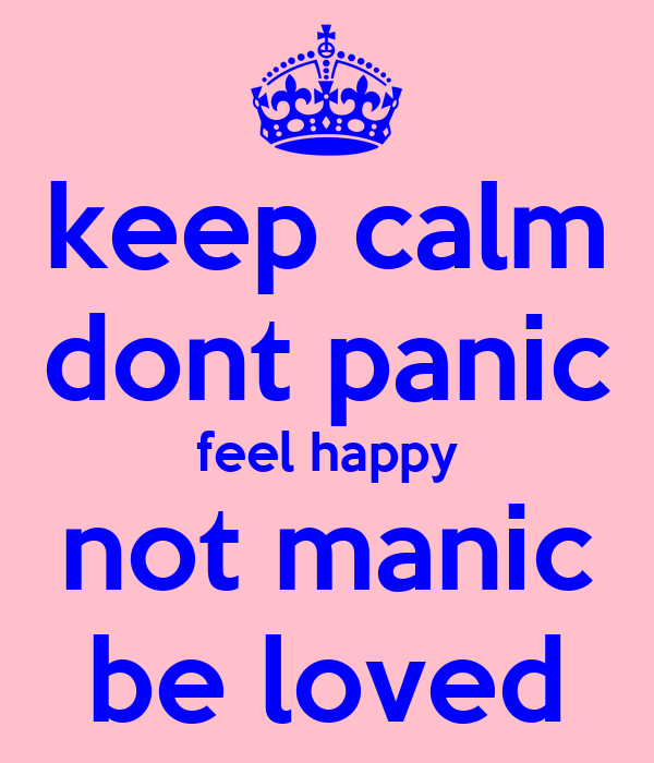 keep calm dont panic feel happy not manic be loved