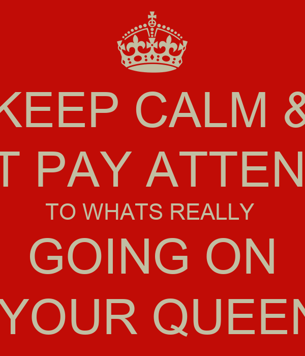KEEP CALM & DONT PAY ATTENTION TO WHATS REALLY  GOING ON -YOUR QUEEN