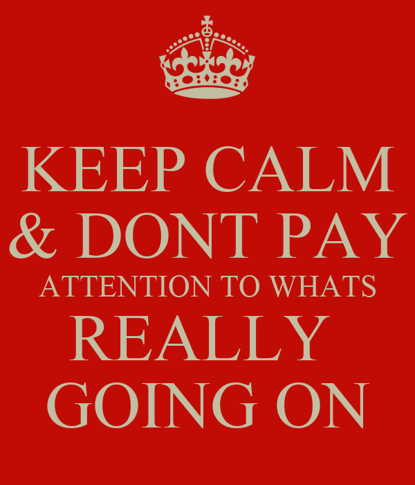 KEEP CALM & DONT PAY ATTENTION TO WHATS REALLY  GOING ON