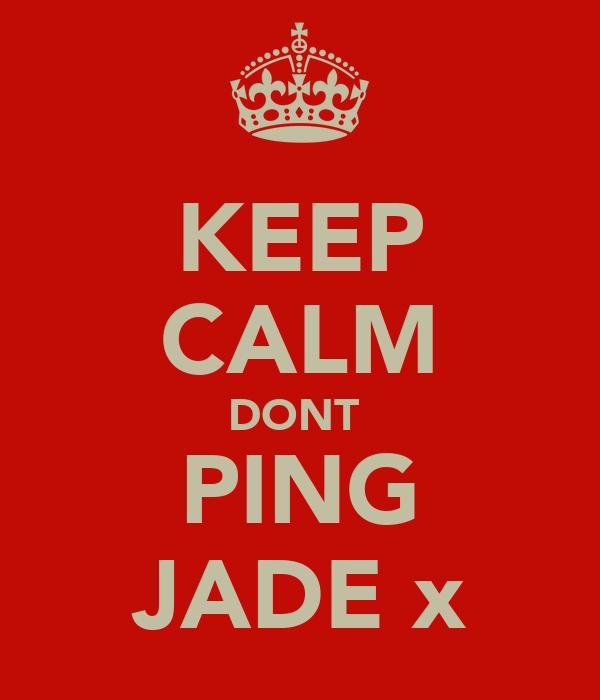 KEEP CALM DONT  PING JADE x