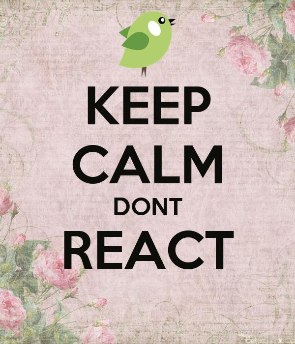 KEEP CALM DONT REACT