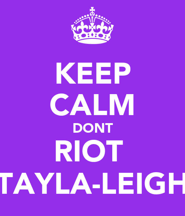 KEEP CALM DONT RIOT  TAYLA-LEIGH