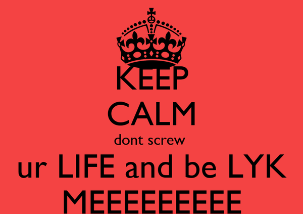 KEEP CALM dont screw  ur LIFE and be LYK MEEEEEEEEE
