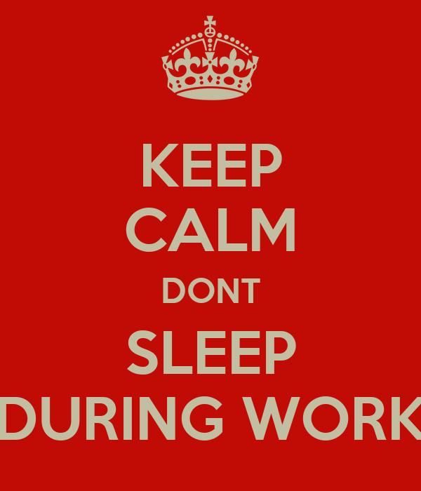 KEEP CALM DONT SLEEP DURING WORK