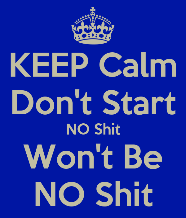 KEEP Calm Don't Start NO Shit Won't Be NO Shit