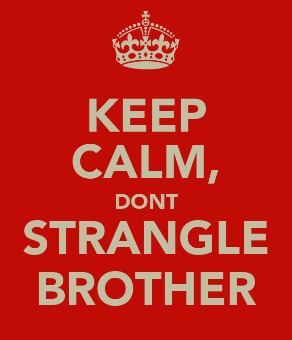 KEEP CALM, DONT STRANGLE BROTHER