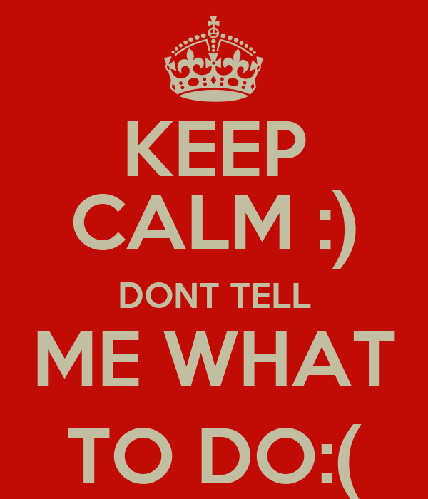 KEEP CALM :) DONT TELL ME WHAT TO DO:(
