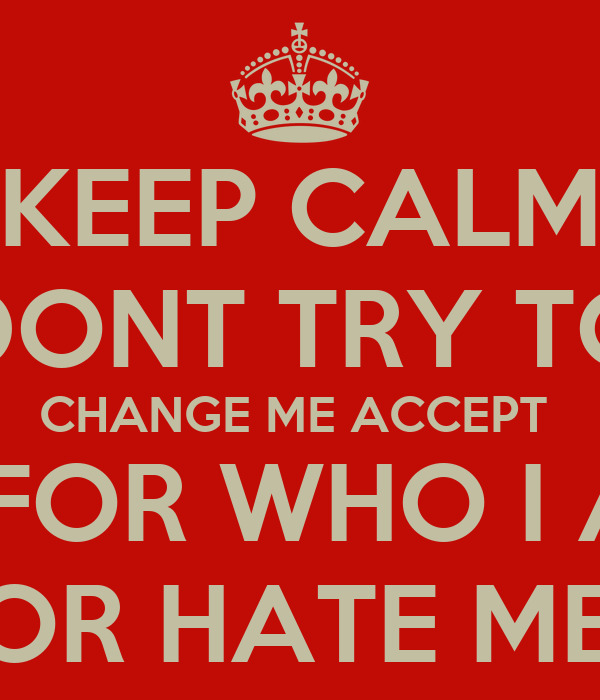 Keep Calm Dont Try To Change Me Accept Me For Who I Am Love Me Or