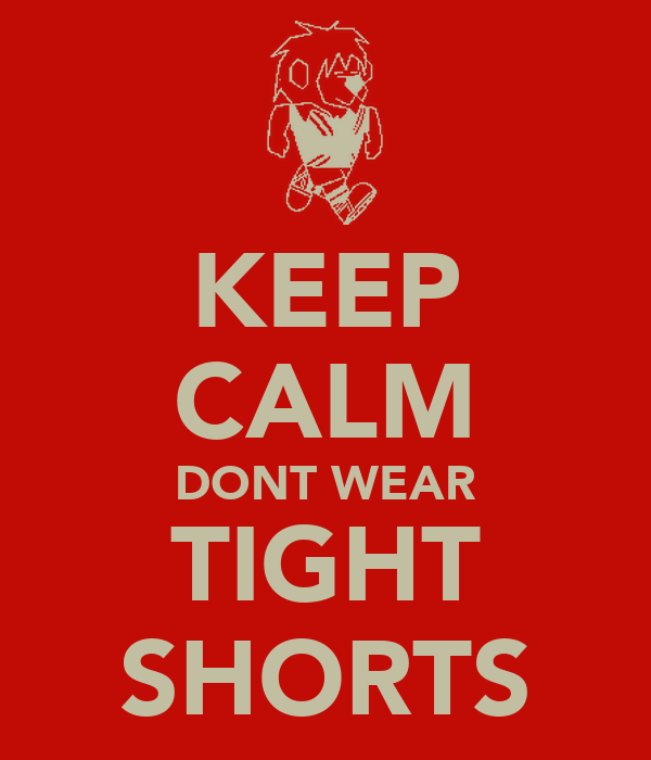 KEEP CALM DONT WEAR TIGHT SHORTS