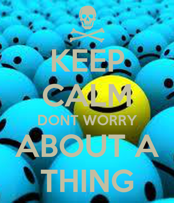 KEEP CALM DONT WORRY ABOUT A THING