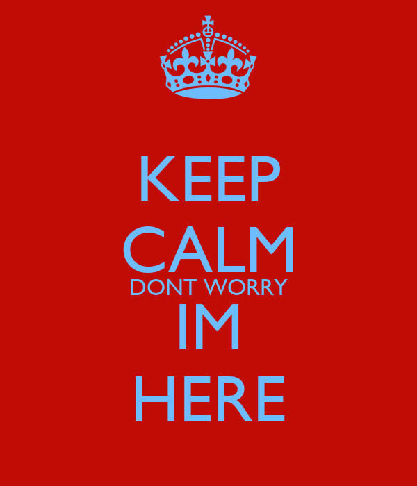 KEEP CALM DONT WORRY IM HERE