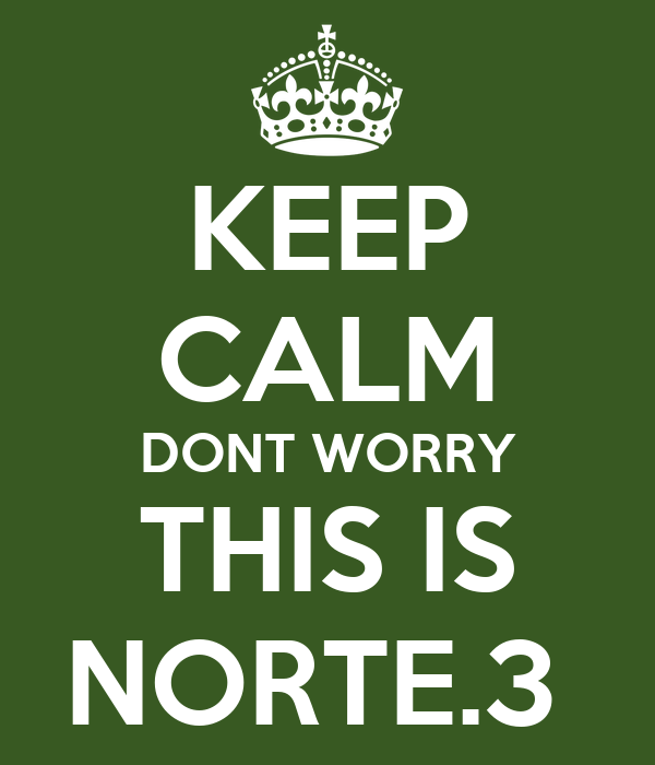 KEEP CALM DONT WORRY THIS IS NORTE.3