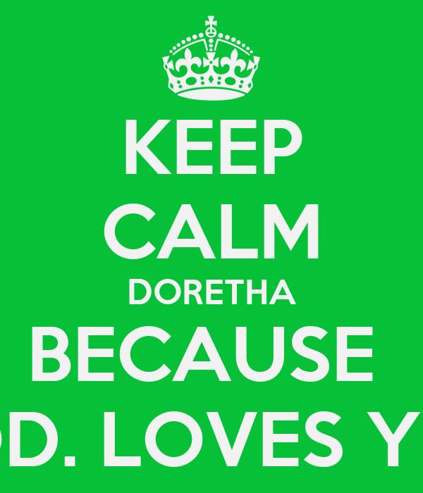 KEEP CALM DORETHA BECAUSE  GOD. LOVES YOU