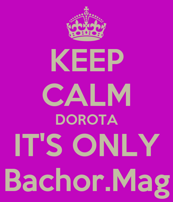 KEEP CALM DOROTA IT'S ONLY Bachor.Mag