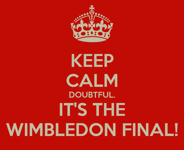 KEEP CALM DOUBTFUL. IT'S THE WIMBLEDON FINAL!