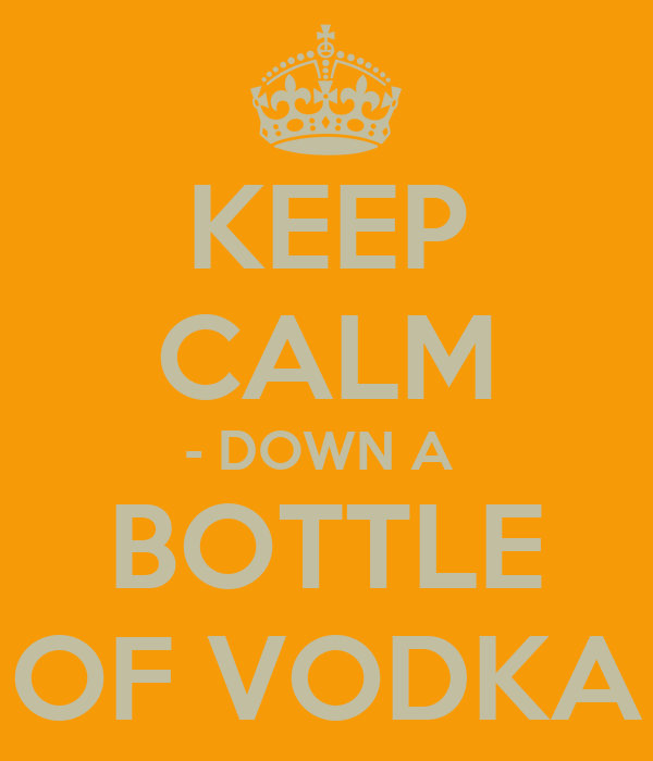 KEEP CALM - DOWN A  BOTTLE OF VODKA